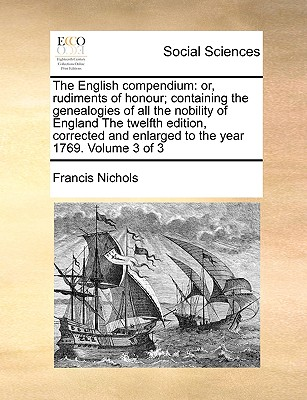The English Compendium: Or, Rudiments of Honour; Containing the Genealogies of All the Nobility of England the Twelfth Edition, Corrected and Enlarged to the Year 1769. Volume 3 of 3 - Nichols, Francis