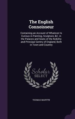 The English Connoisseur: Containing an Account of Whatever Is Curious in Painting, Sculpture, &C. in the Palaces and Seats of the Nobility and Principal Gentry of England, Both in Town and Country - Martyn, Thomas