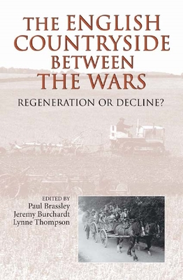 The English Countryside Between the Wars: Regeneration or Decline? - Brassley, Paul (Editor), and Burchardt, Jeremy (Editor), and Thompson, Lynne (Editor)