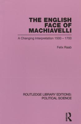 The English Face of Machiavelli Routledge Library Editions: Political Science: Volume 32 - Raab, Felix
