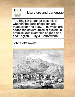The English Grammar Epitomis'd; Wherein the Parts of Speech Are Made Clear and Easy. ... to Which Are Added the Several Rules of Syntax, in Promiscuous Examples of Good and Bad English. ... by J. Bettesworth. - Bettesworth, John