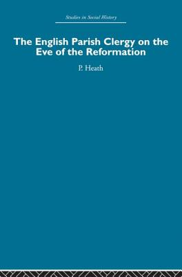 The English Parish Clergy on the Eve of the Reformation - Heath, Peter