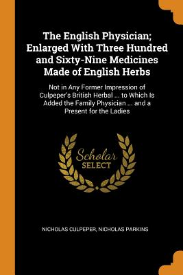 The English Physician; Enlarged with Three Hundred and Sixty-Nine Medicines Made of English Herbs: Not in Any Former Impression of Culpeper's British Herbal ... to Which Is Added the Family Physician ... and a Present for the Ladies - Culpeper, Nicholas, and Parkins, Nicholas
