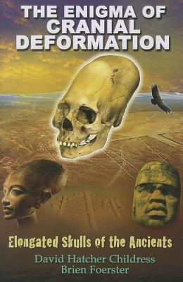 The Enigma of Cranial Deformation: Elongated Skulls of the Ancients - Childress, David Hatcher, and Foerster, Brien