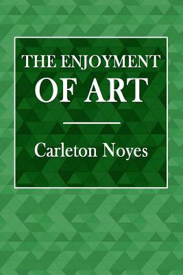 The Enjoyment of Art - Noyes, Carleton
