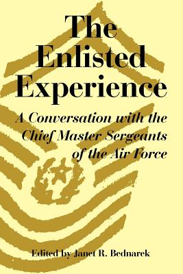 The Enlisted Experience: A Conversation with the Chief Master Sergeants of the Air Force - Bednarek, Janet R