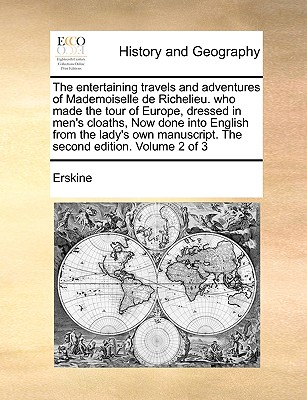 The Entertaining Travels and Adventures of Mademoiselle de Richelieu. Who Made the Tour of Europe, Dressed in Men's Cloaths, Now Done Into English from the Lady's Own Manuscript. the Second Edition. Volume 1 of 3 - Erskine