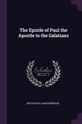 The Epistle of Paul the Apostle to the Galatians - Robinson, Arthur William