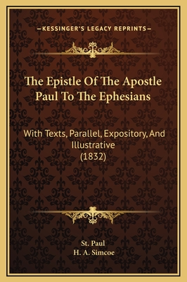 The Epistle of the Apostle Paul to the Ephesians: With Texts, Parallel, Expository, and Illustrative (1832) - St Paul, and Simcoe, H A (Editor)