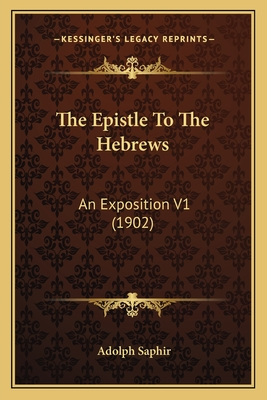 The Epistle to the Hebrews: An Exposition V1 (1902) - Saphir, Adolph