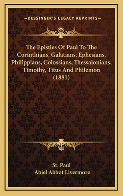 The Epistles of Paul to the Corinthians, Galatians, Ephesians, Philippians, Colossians, Thessalonians, Timothy, Titus and Philemon (1881) - St Paul, and Livermore, Abiel Abbot (Editor)