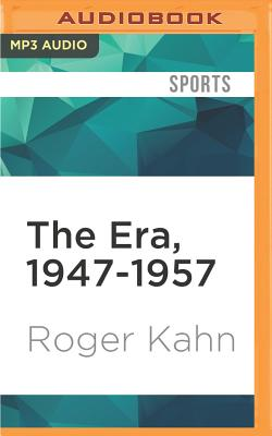 The Era, 1947-1957: When the Yankees, the Dodgers, and the Giants Ruled the World - Kahn, Roger, and Robertson, Allan (Read by)