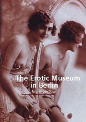 The Erotic Museum in Berlin - Bade, Patrick, and Dopp, Hans-Jurgen