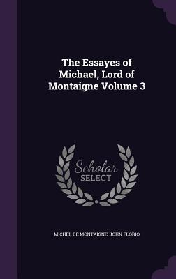 The Essayes of Michael, Lord of Montaigne Volume 3 - Montaigne, Michel, and Florio, John