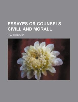 The essayes or counsels civill and morall - Bacon, Francis