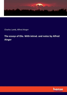 The essays of Elia. With introd. and notes by Alfred Ainger - Lamb, Charles, and Ainger, Alfred