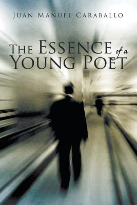 The Essence of a Young Poet - Caraballo, Juan Manuel