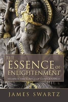 The Essence of Enlightenment: Vedanta, the Science of Consciousness - Swartz, James