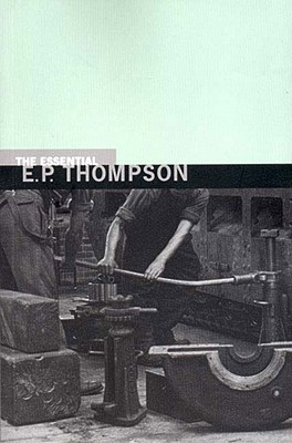 The Essential E. P. Thompson - Thompson, E P, and Thompson, Dorothy (Editor)