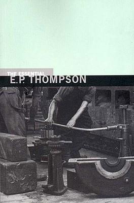 The Essential E. P. Thompson - Thompson, E P, and Thompson, Dorothy (Editor)