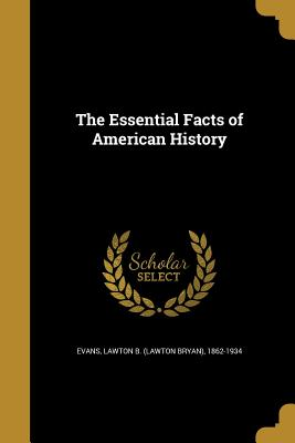 The Essential Facts of American History - Evans, Lawton B (Lawton Bryan) 1862-19 (Creator)