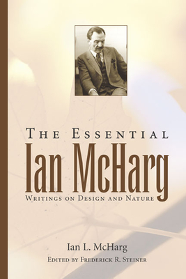 The Essential Ian McHarg: Writings on Design and Nature - McHarg, Ian L, and Steiner, Frederick R, Dean (Editor)