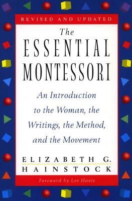 The Essential Montessori: An Introduction to the Woman, the Writings, the Method, Andthe Movement - Hainstock, Elizabeth G