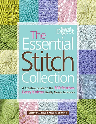 The Essential Stitch Collection: A Creative Guide to the 300 Stitches Every Knitter Really Needs to Know - Stanfield, Lesley, and Griffiths, Melody