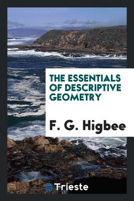 The Essentials of Descriptive Geometry - Higbee, F G