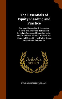 The Essentials of Equity Pleading and Practice: State and Federal with Illustrative Forms and Analytical Tables and Including Forms and Procedure in the Master's Office. Also the Reforms and Changes Effected by the United States Equity Rules, in Force Fe - Rush, George Frederick