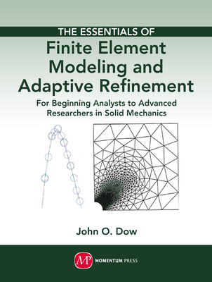 The Essentials of Finite Element Modeling and Adaptive Refinement - Dow, John O, and John, Dow