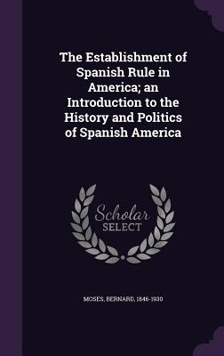 The Establishment of Spanish Rule in America; An Introduction to the History and Politics of Spanish America - Moses, Bernard