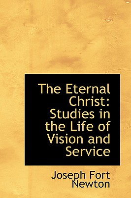 The Eternal Christ: Studies in the Life of Vision and Service - Newton, Joseph Fort