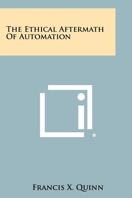The Ethical Aftermath of Automation - Quinn, Francis X (Editor)