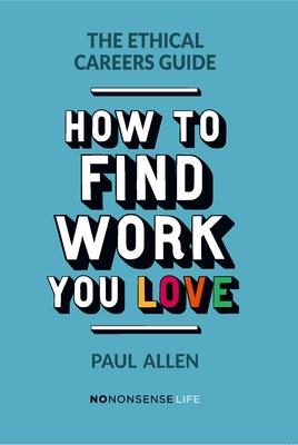 The Ethical Careers Guide: How to find the work you love - Allen, Paul