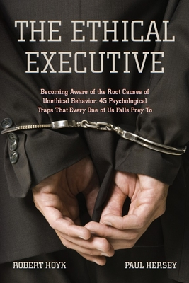 The Ethical Executive: Becoming Aware of the Root Causes of Unethical Behavior: 45 Psychological Traps That Every One of Us Falls Prey to - Hoyk, Robert, and Hersey, Paul