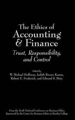 The Ethics of Accounting and Finance: Trust, Responsibility, and Control - Hoffman, W Michael, Dr. (Editor), and Petry, Edward S, Dr. (Editor), and Kamm, Judith Brown (Editor)