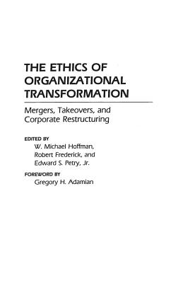 The Ethics of Organizational Transformation: Mergers, Takeovers, and Corporate Restructuring - Hoffman, W Michael, Dr., and Frederick, Robert (Editor), and Petry, Edward S, Dr. (Editor)