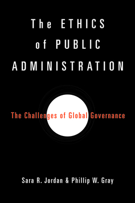 The Ethics of Public Administration: The Challenges of Global Governance - Jordan, Sara R, and Gray, Phillip W