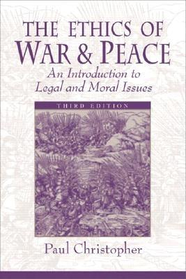 The Ethics of War and Peace: An Introduction to Legal and Moral Issues - Christopher, Paul