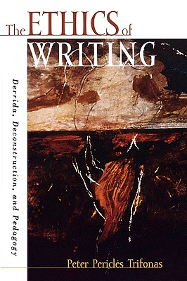 The Ethics of Writing: Derrida, Deconstruction, and Pedagogy - Trifonas, Peter Pericles