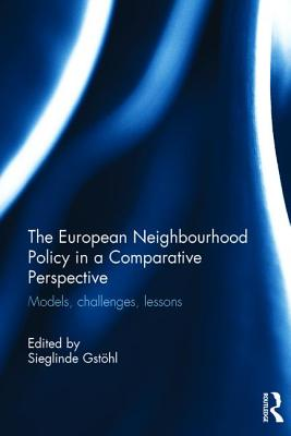 The European Neighbourhood Policy in a Comparative Perspective: Models, challenges, lessons - Gstohl, Sieglinde