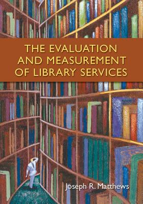 The Evaluation and Measurement of Library Services - Matthews, Joseph R