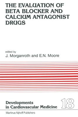 The Evaluation of Beat Blocker and Calcium Antagonist Drugs - Morganroth, J (Editor)