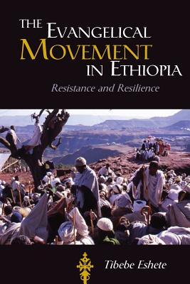 The Evangelical Movement in Ethiopia: Resistance and Resilence - Eshete, Tibebe