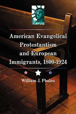 The Evangelical Protestant Campaign Against Immigration in America, 1800-1924 - Phalen, William J.