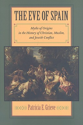 The Eve of Spain: Myths of Origins in the History of Christian, Muslim, and Jewish Conflict - Grieve, Patricia E, Professor