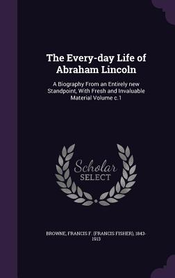 The Every-Day Life of Abraham Lincoln: A Biography from an Entirely New Standpoint, with Fresh and Invaluable Material Volume C.1 - Browne, Francis F (Francis Fisher) 184 (Creator)