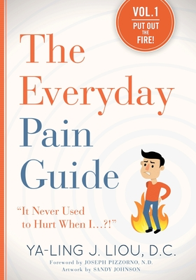 The Everyday Pain Guide: It Never Used to Hurt When I...?! - Liou, Ya-Ling J, and Pizzorno, Joseph E, ND (Foreword by)