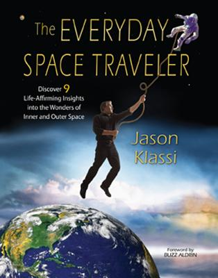 The Everyday Space Traveler: Discover 9 Life-Affirming Insights Into the Wonders of Inner and Outer Space - Klassi, Jason